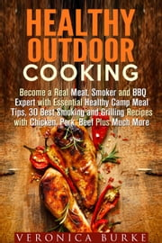 Healthy Outdoor Cooking: Become a Real Meat, Smoker and BBQ Expert with Essential Healthy Camp Meal Tips, 30 Best Smoking and Grilling Recipes with Chicken, Pork, Beef Plus Much More - Outdoor Cooking ebook by Veronica Burke