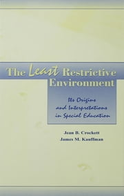 The Least Restrictive Environment - Its Origins and interpretations in Special Education ebook by Jean B. Crockett,James M. Kauffman