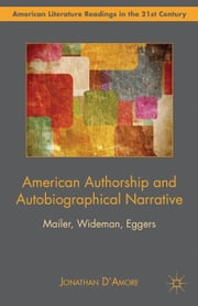 American Authorship and Autobiographical Narrative - Mailer, Wideman, Eggers ebook by J. D'Amore