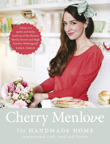 The Handmade Home - Inspirational Craft, Food and Flowers eBook by Cherry Menlove