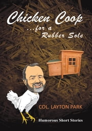 Chicken Coop for a Rubber Sole - Humours short stories of everyday life ebook by Col. Layton Park