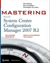 Mastering System Center Configuration Manager 2007 R2 ebook by Chris Mosby,Ron D. Crumbaker,Christopher W. Urban