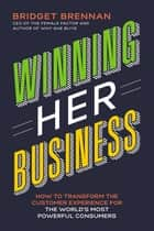 Winning Her Business - How to Transform the Customer Experience for the World's Most Powerful Consumers ebook by Bridget Brennan