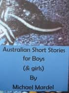 Australian short stories for boys (& Girls) ebook by Michael Mardel