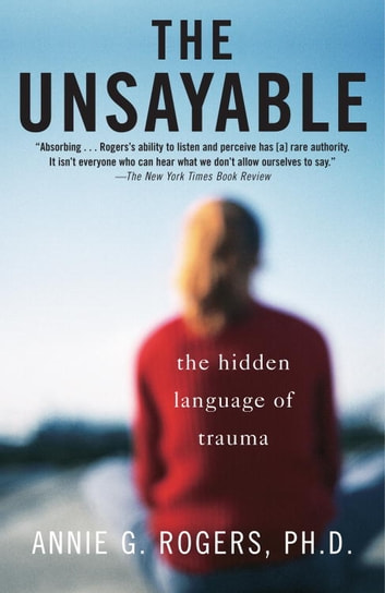 The Unsayable - The Hidden Language of Trauma eBook by Annie Rogers