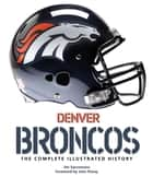 Denver Broncos - The Complete Illustrated History ebook by Jim Saccomano, John Elway