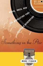 Something in the Air - Radio, Rock, and the Revolution That Shaped a Generation ebook by Marc Fisher