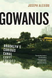 Gowanus - Brooklyn's Curious Canal ebook by Joseph Alexiou