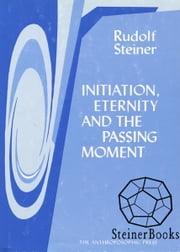Initiation, Eternity, and the Passing Moment ebook by Rudolf Steiner