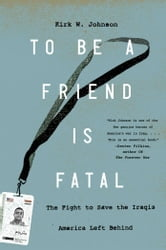 To Be a Friend Is Fatal - The Fight to Save the Iraqis America Left Behind ebook by Kirk W. Johnson