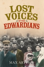 Lost Voices of the Edwardians: 1901–1910 in Their Own Words ebook by Max Arthur
