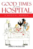 GOOD TIMES IN THE HOSPITAL ebook by MD JAMES G. McCULLY