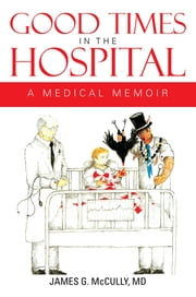 GOOD TIMES IN THE HOSPITAL - A MEDICAL MEMOIR ebook by MD JAMES G. McCULLY