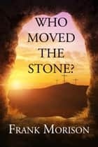 Who Moved the Stone? - Illustrated ebook by Frank Morison