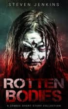 Rotten Bodies: A Zombie Short Story Collection ebook by Steven Jenkins