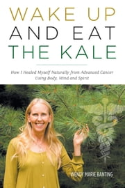 Wake Up and Eat the Kale - How I Healed Myself Naturally from Advanced Cancer Using Body, Mind and Spirit ebook by Wendy Marie Banting