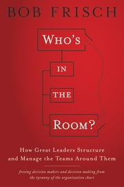 Who's in the Room? - How Great Leaders Structure and Manage the Teams Around Them ebook by Bob Frisch
