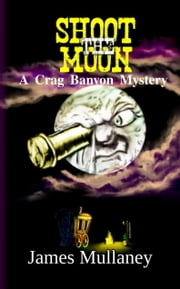 Shoot the Moon: A Crag Banyon Mystery ebook by James Mullaney
