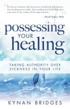 Possessing Your Healing ebook by Kynan Bridges