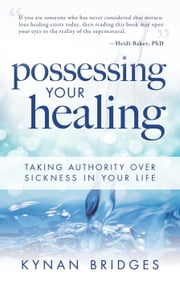 Possessing Your Healing - Taking Authority Over Sickness in Your Life ebook by Kynan Bridges