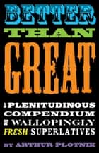 Better Than Great - A Plentitudinous Compendium of Wallopingly Fresh Superlatives ebook by Arthur Plotnik