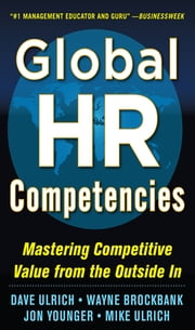Global HR Competencies: Mastering Competitive Value from the Outside-In ebook by Dave Ulrich, Wayne Brockbank, Jon Younger,...
