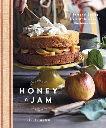 Honey and Jam - Seasonal Baking from My Kitchen in the Mountains ebook by Hannah Queen