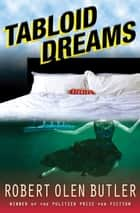 Tabloid Dreams ebook by Robert Olen Butler