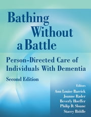 Bathing Without a Battle - Person-Directed Care of Individuals with Dementia, Second Edition ebook by Ann Louise Barrick, PhD,Joanne Rader, RN, MN, PMHNP,Beverly Hoeffer, DNSc, RN, FAAN,Philip D. Sloane, MD, MPH,Stacey Biddle, COTA/L