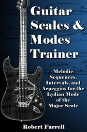 Guitar Scales and Modes Trainer: Melodic Sequences, Intervals, and Arpeggios for the Lydian Mode of the Major Scale ebook by Robert Farrell