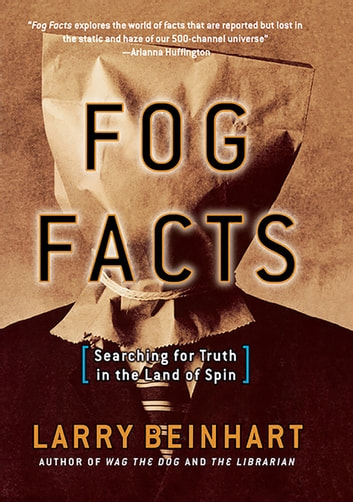 Fog Facts - Searching for Truth in the Land of Spin ebook by Larry Beinhart