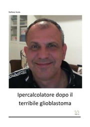 Ipercalcolatore dopo il terribile glioblastoma ebook by Stefano Scola