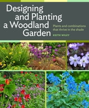 Designing and Planting a Woodland Garden - Plants and Combinations that Thrive in the Shade ebook by Keith Wiley
