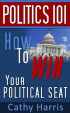 Politics 101: How To Win Your Political Seat ebook by Cathy Harris