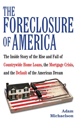The Foreclosure of America - Life Inside Countrywide Home Loans and the Selling of the American Dream ebook by Adam Michaelson