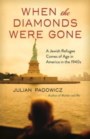 When the Diamonds Were Gone - A Jewish Refugee Comes of Age in America in the 1940s ebook by Julian Padowicz