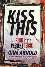 Kiss This - Punk In The Present Tense ebook by Gina Arnold