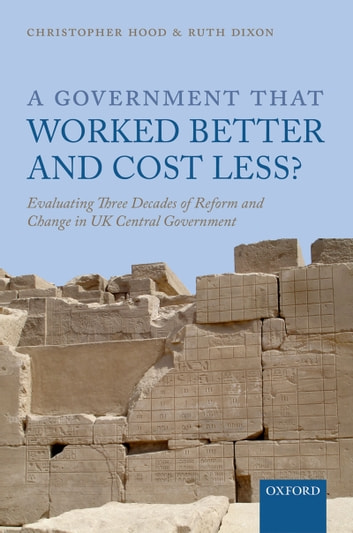 A Government that Worked Better and Cost Less?: Evaluating Three Decades of Reform and Change in UK Central Government ebook by Christopher Hood,Ruth Dixon