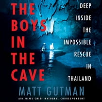 The Boys in the Cave - Deep Inside the Impossible Rescue in Thailand audiobook by Matt Gutman, Matt Gutman