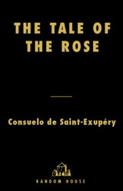 The Tale of the Rose - The Passion That Inspired The Little Prince ebook by Consuelo de Saint-Exupery