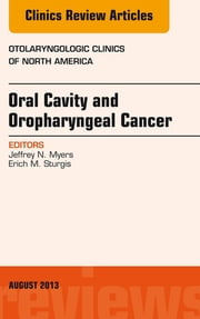 Oral Cavity and Oropharyngeal Cancer, An Issue of Otolaryngologic Clinics, E-Book ebook by Jeffrey N. Myers, MD, PhD,Erich M. Sturgis, MD