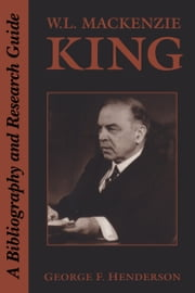 W.L. Mackenzie King - A Bibliography and Research Guide ebook by George F. Henderson