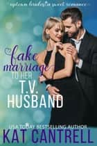 Fake Marriage To Her T.V. Husband ebook by Kat Cantrell