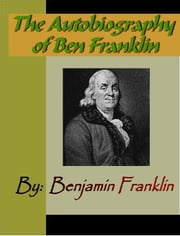 The Autobiography of Ben Franklin ebook by Franklin, Benjamin