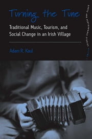 Turning the Tune - Traditional Music, Tourism, and Social Change in an Irish Village ebook by Adam Kaul