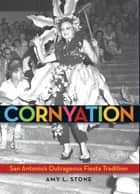 Cornyation - San Antonio's Outrageous Fiesta Tradition ebook by Amy L. Stone