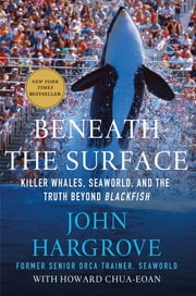 Beneath the Surface - Killer Whales, SeaWorld, and the Truth Beyond Blackfish ebook by John Hargrove,Howard Chua-Eoan