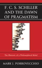 F.C.S. Schiller and the Dawn of Pragmatism ebook by Mark J. Porrovecchio
