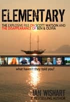 Elementary: The Explosive File On Scott Watson And The Disappearance Of Ben & Olivia - What Haven't They Told You? ebook by Ian Wishart