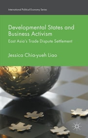 Developmental States and Business Activism - East Asia's Trade Dispute Settlement ebook by Dr Jessica Chia-yueh Liao